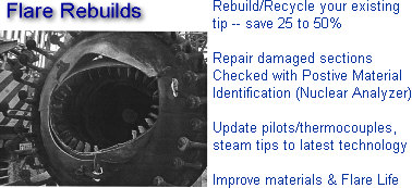 Rebuild/Recycle your existing flare tip and save 25 to 50% -- damaged materials checked with PMI (positive material identification -- nuclear analyzer), update to latest technology for pilots, thermocouples and steam tips -- improve flare operation and extend flare life